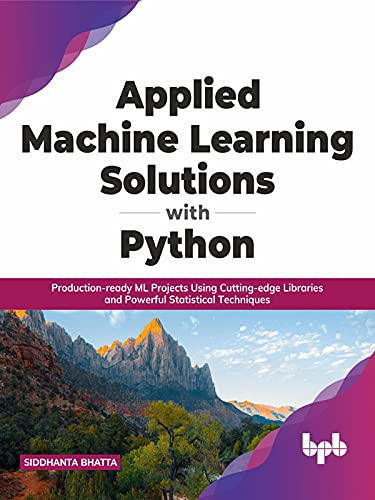 Applied Machine Learning Solutions with Python: Production-ready ML Projects Using Cutting-edge Libraries and Powerful Statistical Techniques (English Edition)