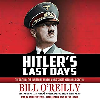 Hitler's Last Days     The Death of the Nazi Regime and the World's Most Notorious Dictator              By:                                                                                                                                 Bill O'Reilly                               Narrated by:                                                                                                                                 Bill O'Reilly - introduction,                                                                                        Robert Petkoff                      Length: 4 hrs and 1 min     816 ratings     Overall 4.4