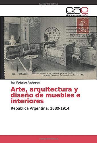 Arte, arquitectura y diseño de muebles e interiores: República Argentina: 1880-1914.