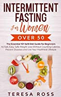 Intermittent Fasting For Women Over 50: The Essential 101 16/8 Diet Guide for Beginners to Fast, Easy, Safe Weight Loss Without Counting Calories. Prevent Diseases and Live Your Healthiest Lifestyle