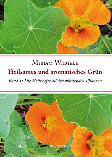 Heilsames und aromatisches Grün, Band 1: Die Heilkräfte all der essbaren und würzenden Pflanzen, Band 1 by Miriam Wiegele (2009-12-31)