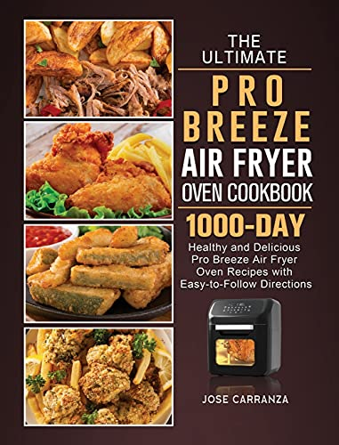The Ultimate Pro Breeze Air Fryer Oven Cookbook: 1000-Day Healthy and Delicious Pro Breeze Air Fryer Oven Recipes with Easy-to-Follow Directions