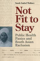 Not Fit to Stay: Public Health Panics and South Asian Exclusion