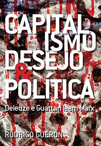 Capitalismo, Desejo e Política: Deleuze e Guattari leem Marx