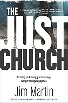 The Just Church: Becoming a Risk-Taking, Justice-Seeking, Disciple-Making Congregation by [Jim Martin, Gary Haugen]
