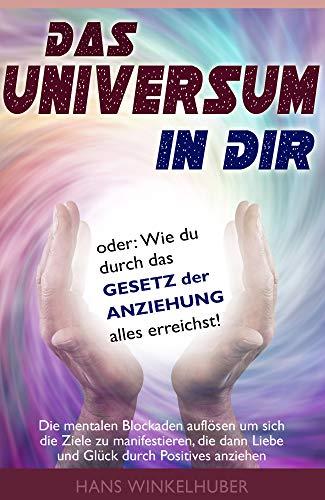Das Universum in dir. Oder Das Gesetz der Anziehung. Die mentalen Blockaden auflösen, Ziele manifestieren, Liebe und Glück anziehen