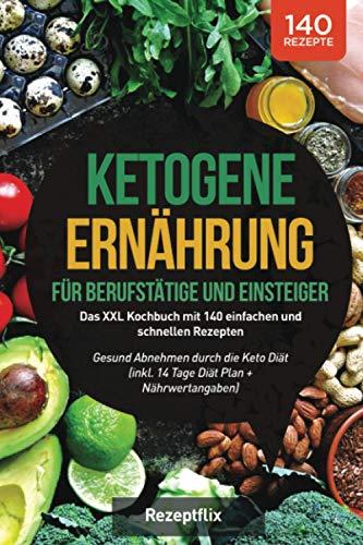 Ketogene Ernährung für Berufstätige und Einsteiger: Das XXL Kochbuch mit 140 einfachen und schnellen Rezepten – Gesund Abnehmen durch die Keto Diät (inkl. 14 Tage Diät Plan + Nährwertangaben)