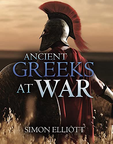 Compare Textbook Prices for Ancient Greeks at War: Warfare in the Classical World from Agamemnon to Alexander  ISBN 9781612009988 by Elliott, Simon