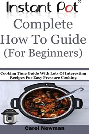 Instant Pot Complete How To Guide (For Beginners): Cooking Time Guide With Lots Of Interesting Recipes For Easy Pressure Cooking by Carol Newman (2016-01-02)