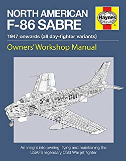 Haynes North American F-86 Sabre, 1947 Onwards (All Day-Fighter Variants): An Insight Into Owning, Flying, and Maintaining the USAF's Legendary Cold War Jet Fighter