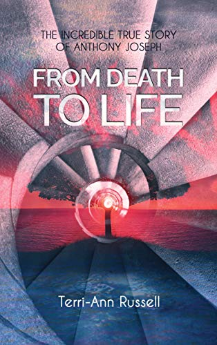 From Death To Life: The Incredible True Story of Anthony Joseph (English Edition)