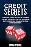 Credit Secrets: The Blueprint to Understand, Raise and Repair Your Score. How to Get Out of Debt, Restore Your Name and Delete Bad Credit Using Tips, Law Loopholes and Strategies That Works.