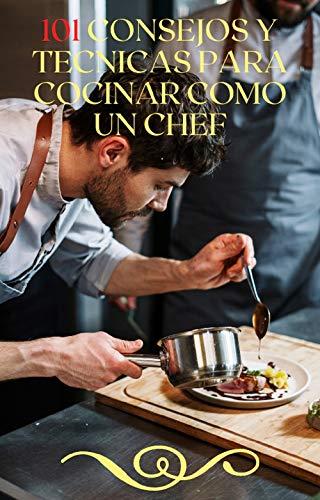 101 Consejos y Técnicas para Cocinar como un Chef