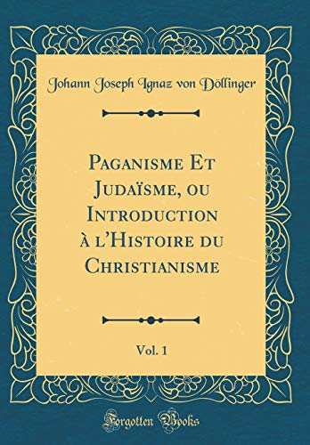 Paganisme Et Judaïsme, ou Introduction à l'Histoire du Christianisme, Vol. 1 (Classic Reprint)