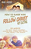 How to Raise Kids that Follow Christ Not Culture: 10 Ways to Help Your Children Honor God, Stand for Truth, and Impact the World