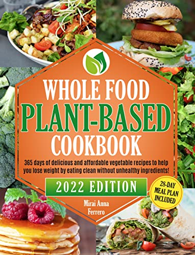 Whole Food Plant-Based Cookbook: 365 Days of Delicious and Affordable Vegetable Recipes to Help you Lose Weight by Eating Clean and Healthy Without Unhealthy Ingredients! 28-Day Meal Plan Included
