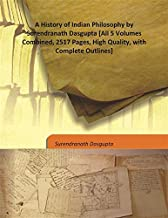 A History of Indian Philosophy by Surendranath Dasgupta [All 5 Volumes Combined, 2517 Pages, High Quality, with Complete Outlines]