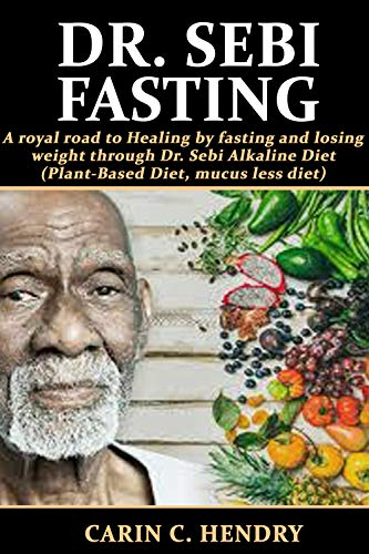 DR. SEBI FASTING: A royal road to Healing by fasting and losing weight through Dr. Sebi Alkaline Diet (Plant-Based Diet, mucus less diet) (Dr. Sebi Books Book 7)