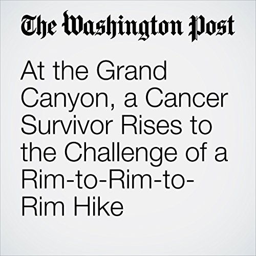 At the Grand Canyon, a Cancer Survivor Rises to the Challenge of a Rim-to-Rim-to-Rim Hike copertina
