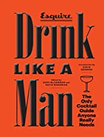 Drink Like a Man: The Only Cocktail Guide Anyone Really Needs (Esquire)