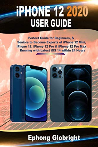 iPhone 12 2020 User Guide: Perfect Guide for Beginners, & Seniors to Become Experts of iPhone 12 Mini, iPhone 12, iPhone 12 Pro & iPhone 12 Pro Max Running with Latest iOS 14 within 24 Hours