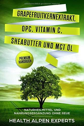 Grapefruitkernextrakt, OPC, Vitamin C, Sheabutter und MCT Öl: Naturheilmittel und Nahrungsergänzung ohne Reue - Premium Handbuch