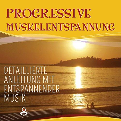 Progressive Muskelentspannung nach Jacobson: Detaillierte Anleitung mit entspannender Musik - für Anfänger und Fortgeschrittene