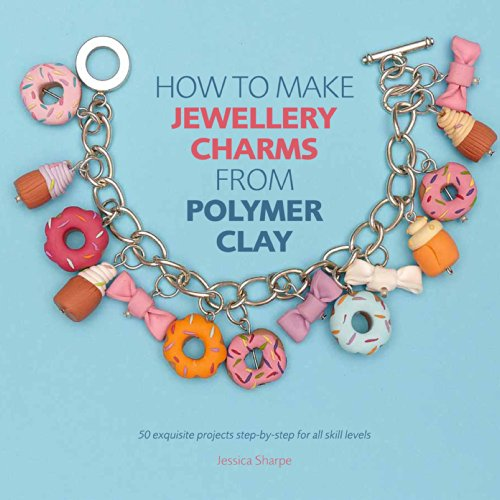 How to Make Jewellery Charms from Polymer Clay: 50 exquisite step-by-step projects for all skill levels