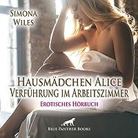 Hausmaedchen Alice - Verfuehrung im Arbeitszimmer   Erotische Geschichte Audio CD: Sie wird suechtig nach diesen Begegnungen ...