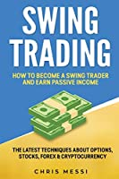Swing Trading: How to Become a Swing Trader and Earn Passive Income. The Latest Techniques About Options, Stocks, Forex & Cryptocurrency