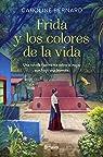 Frida y los colores de la vida: Una novela fascinante sobre la mujer que forjó una leyenda par Bernard
