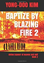 BAPTIZE BY BLAZING FIRE: Divine Expose' of Heaven and Hell Book 2
