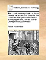 The Country-Survey-Book: Or, Land-Meters Vade-Mecum. Wherein the Principles and Practical Rules for Surveying of Land, Are So Plainly (Though Briefly) Delivered