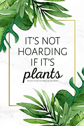 It's Not Hoarding If It's Plants: House Plant Journal & Log Book: Includes 50 Fill-In Plant Profiles, Plant Wish List, Plant Rehab Log, & More!