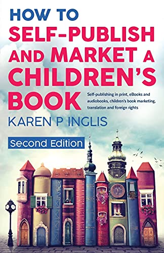 How to Self-publish and Market a Children's Book (Second Edition): Self-publishing in print, eBooks and audiobooks, children's book marketing, translation and foreign rights