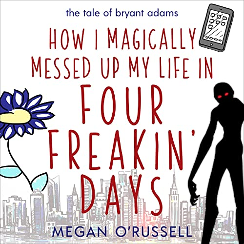 How I Magically Messed Up My Life in Four Freakin' Days Audiobook By Megan O'Russell cover art