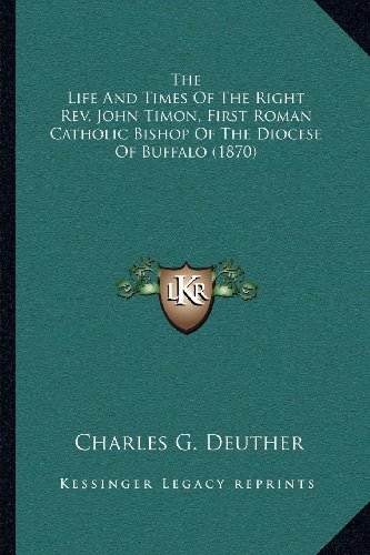 The Life and Times of the Right REV. John Timon, First Roman Catholic Bishop of the Diocese of Buffalo (1870)