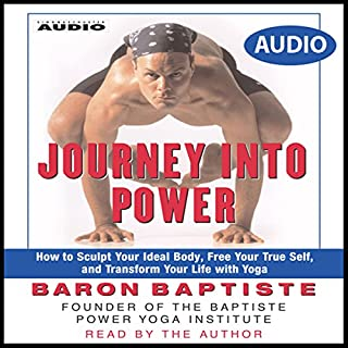 Journey Into Power     How to Sculpt your Ideal Body, Free your True Self, and Transform your life with Baptiste Power Vinyasa Yoga              Written by:                                                                                                                                 Baron Baptiste                               Narrated by:                                                                                                                                 Baron Baptiste                      Length: 3 hrs and 39 mins     2 ratings     Overall 3.0