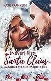 (Never) Kiss Santa Claus - Weihnachten in Maple Falls: (Liebesroman)