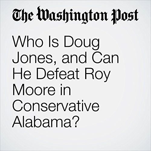 Who Is Doug Jones, and Can He Defeat Roy Moore in Conservative Alabama? copertina