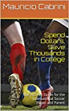 Spend Dollars, Save Thousands in College: The complete Step-by-Step 2021-22 Guide for the International Soccer Player and Parent (English Edition)