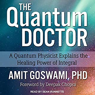 The Quantum Doctor     A Quantum Physicist Explains the Healing Power of Integral              Written by:                                                                                                                                 Amit Goswami PhD,                                                                                        Deepak Chopra (Foreword)                               Narrated by:                                                                                                                                 Sean Runnette                      Length: 10 hrs and 36 mins     Not rated yet     Overall 0.0