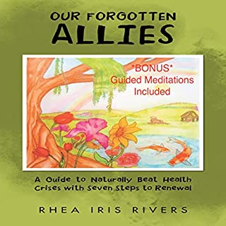 Our Forgotten Allies     A Guide to Naturally Beat Health Crises with Seven Steps to Renewal              By:                                                                                                                                 Rhea Iris Rivers                               Narrated by:                                                                                                                                 Rhea Iris Rivers                      Length: 7 hrs and 19 mins     Not rated yet     Overall 0.0