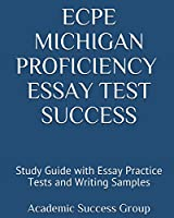 ECPE Michigan Proficiency Essay Test Success: Study Guide with Essay Practice Tests and Writing Samples