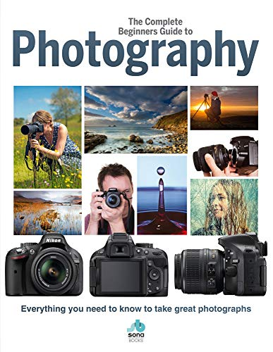 The Complete Beginners Guide To Photography: Everything you need to know to...