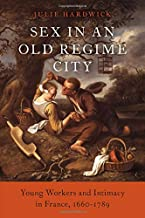 Sex in an Old Regime City: Young Workers and Intimacy in France, 1660-1789