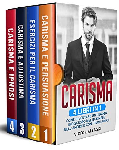 Carisma: 4 libri in 1 Come diventare un leader indiscusso nel business nell'amore e con i tuoi amici