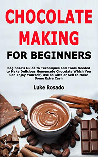 Chocolate Making for Beginners: Beginner's Guide to Techniques and Tools Needed to Make Delicious Homemade Chocolate Which You Can Enjoy Yourself, Use ... to Make Some Extra Cash (English Edition)