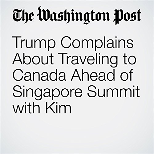 Trump Complains About Traveling to Canada Ahead of Singapore Summit with Kim copertina