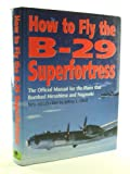 How to Fly the B-29 Superfortress: The Official Manual for the Plane That Bombed Hiroshima and Nagasaki